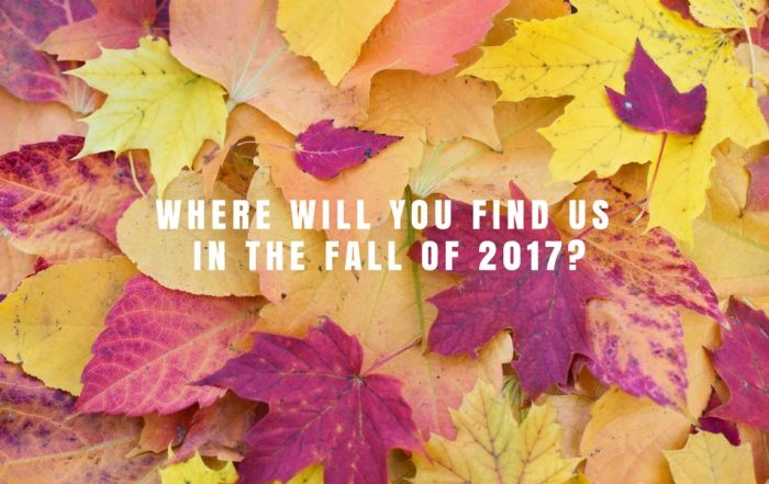 Where Will You Find Us In Fall of 2017?