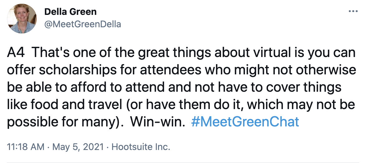 A4 That's one of the great things about virtual is you can offer scholarships for attendees who might not otherwise be able to afford to attend and not have to cover things like food and travel (or have them do it, which may not be possible for many). Win-win. #MeetGreenChat