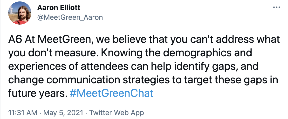 A6 At MeetGreen, we believe that you can't address what you don't measure. Knowing the demographics and experiences of attendees can help identify gaps, and change communication strategies to target these gaps in future years. #MeetGreenChat