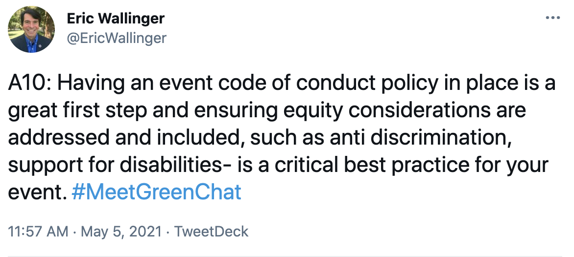 A10: Having an event code of conduct policy in place is a great first step and ensuring equity considerations are addressed and included, such as anti discrimination, support for disabilities- is a critical best practice for your event. #MeetGreenChat